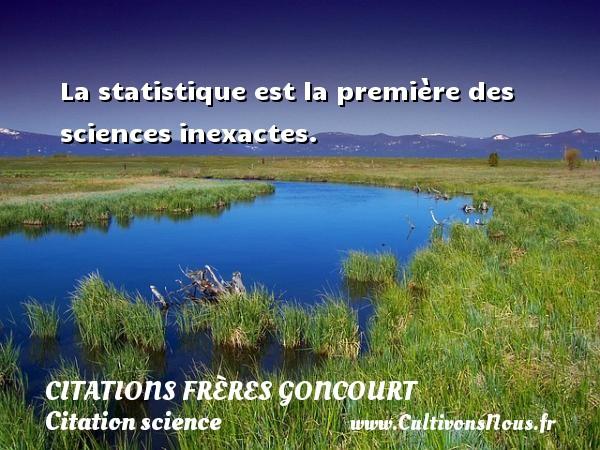 La statistique est la première des sciences inexactes. Une citation d  Edmond et Jules de Goncourt CITATIONS FRÈRES GONCOURT - Citations frères Goncourt - Citation science