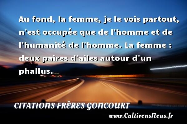Citations frères Goncourt - Au fond, la femme, je le vois partout, n est occupée que de l homme et de l humanité de l homme. La femme : deux paires d ailes autour d un phallus. Une citation d  Edmond et Jules de Goncourt CITATIONS FRÈRES GONCOURT