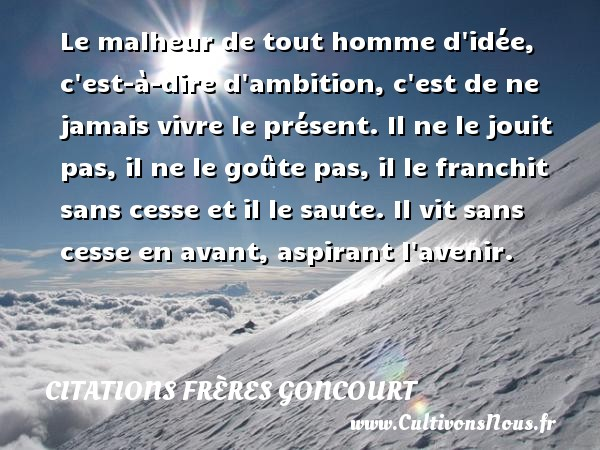 Citations frères Goncourt - Le malheur de tout homme d idée, c est-à-dire d ambition, c est de ne jamais vivre le présent. Il ne le jouit pas, il ne le goûte pas, il le franchit sans cesse et il le saute. Il vit sans cesse en avant, aspirant l avenir. Une citation d  Edmond et Jules de Goncourt CITATIONS FRÈRES GONCOURT