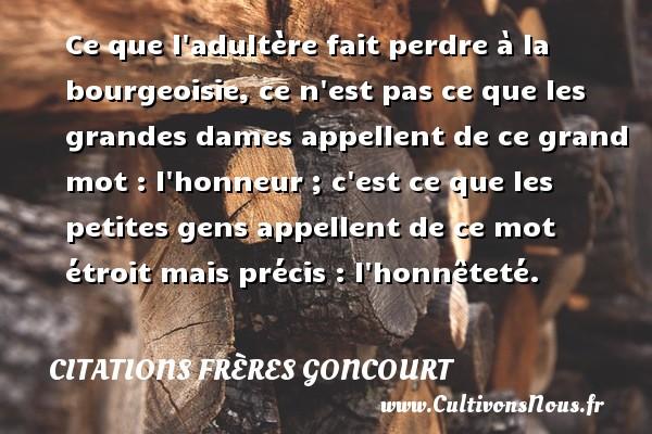 Citations frères Goncourt - Citation perdre - Ce que l adultère fait perdre à la bourgeoisie, ce n est pas ce que les grandes dames appellent de ce grand mot : l honneur ; c est ce que les petites gens appellent de ce mot étroit mais précis : l honnêteté. Une citation d  Edmond et Jules de Goncourt CITATIONS FRÈRES GONCOURT