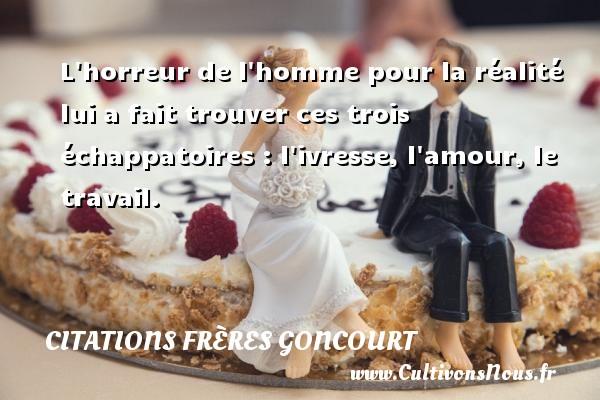 Citations frères Goncourt - L horreur de l homme pour la réalité lui a fait trouver ces trois échappatoires : l ivresse, l amour, le travail. Une citation d  Edmond et Jules de Goncourt CITATIONS FRÈRES GONCOURT