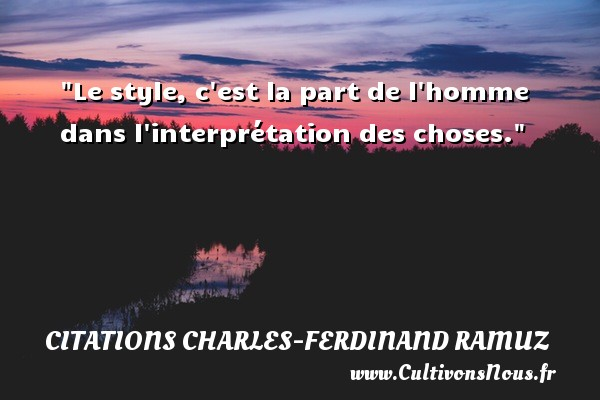 Citations Charles-Ferdinand Ramuz - Citation état - Le style, c est la part de l homme dans l interprétation des choses. Une citation de Charles-Ferdinand Ramuz CITATIONS CHARLES-FERDINAND RAMUZ