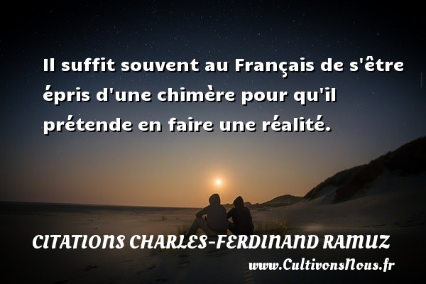 Il suffit souvent au Français de s être épris d une chimère pour qu il prétende en faire une réalité. Une citation de Charles-Ferdinand Ramuz CITATIONS CHARLES-FERDINAND RAMUZ