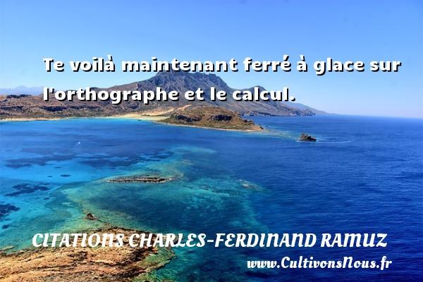 Te voilà maintenant ferré à glace sur l orthographe et le calcul. Une citation de Charles-Ferdinand Ramuz CITATIONS CHARLES-FERDINAND RAMUZ