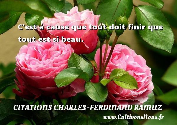 C est à cause que tout doit finir que tout est si beau. Une citation de Charles-Ferdinand Ramuz CITATIONS CHARLES-FERDINAND RAMUZ