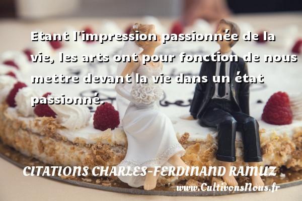 Etant l impression passionnée de la vie, les arts ont pour fonction de nous mettre devant la vie dans un état passionné. Une citation de Charles-Ferdinand Ramuz CITATIONS CHARLES-FERDINAND RAMUZ