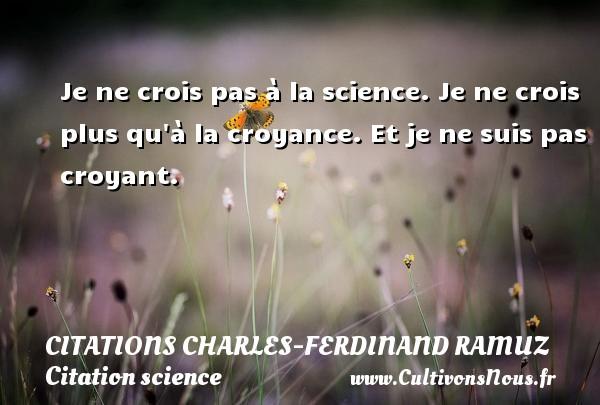 Je ne crois pas à la science. Je ne crois plus qu à la croyance. Et je ne suis pas croyant. Une citation de Charles-Ferdinand Ramuz CITATIONS CHARLES-FERDINAND RAMUZ - Citation science