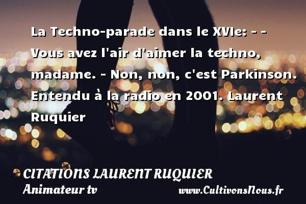 La Techno-parade dans le XVIe: - - Vous avez l air d aimer la techno, madame. - Non, non, c est Parkinson.  Entendu à la radio en 2001. Laurent Ruquier CITATIONS LAURENT RUQUIER - humoriste - journaliste