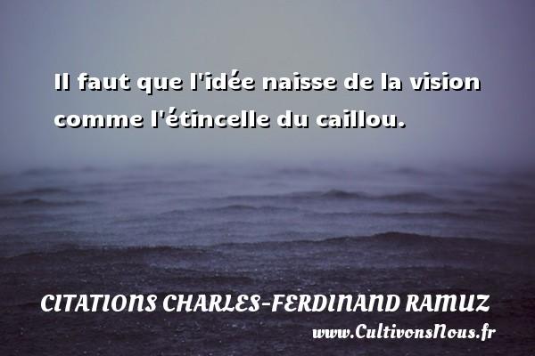 Il faut que l idée naisse de la vision comme l étincelle du caillou. Une citation de Charles-Ferdinand Ramuz CITATIONS CHARLES-FERDINAND RAMUZ