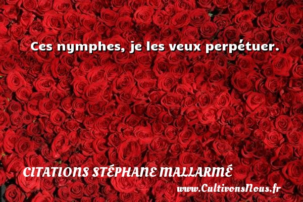 Citations Stéphane Mallarmé - Ces nymphes, je les veux perpétuer. Une citation de Stéphane Mallarmé CITATIONS STÉPHANE MALLARMÉ