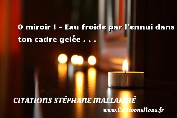 Citations Stéphane Mallarmé - O miroir ! - Eau froide par l ennui dans ton cadre gelée . . . Une citation de Stéphane Mallarmé CITATIONS STÉPHANE MALLARMÉ