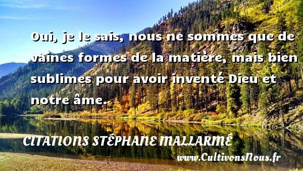 Citations Stéphane Mallarmé - Citation les larmes - Oui, je le sais, nous ne sommes que de vaines formes de la matière, mais bien sublimes pour avoir inventé Dieu et notre âme. Une citation de Stéphane Mallarmé CITATIONS STÉPHANE MALLARMÉ