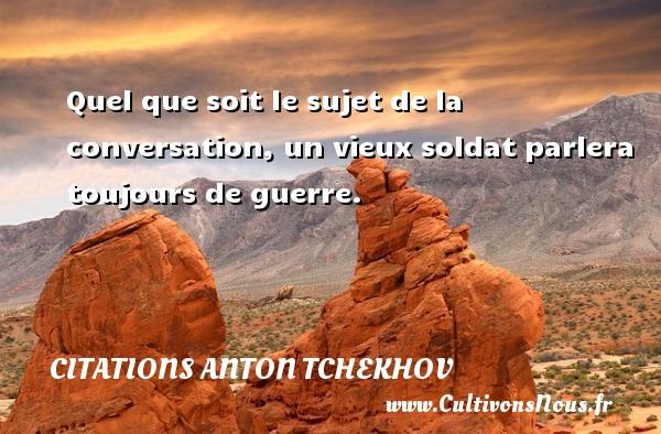 Quel que soit le sujet de la conversation, un vieux soldat parlera toujours de guerre. Une citation d  Anton Tchekhov CITATIONS ANTON TCHEKHOV