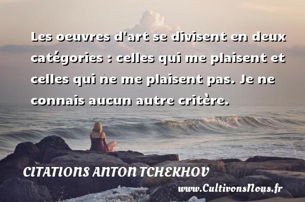Citations Anton Tchekhov - Les oeuvres d art se divisent en deux catégories : celles qui me plaisent et celles qui ne me plaisent pas. Je ne connais aucun autre critère. Une citation d  Anton Tchekhov CITATIONS ANTON TCHEKHOV