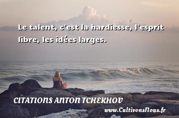 Citations Anton Tchekhov - Le talent, c est la hardiesse, l esprit libre, les idées larges. Une citation d  Anton Tchekhov CITATIONS ANTON TCHEKHOV