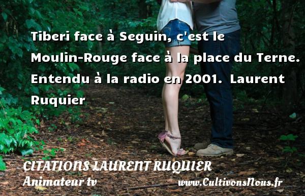 Tiberi face à Seguin, c est le Moulin-Rouge face à la place du Terne.  Entendu à la radio en 2001. Laurent Ruquier CITATIONS LAURENT RUQUIER - journaliste