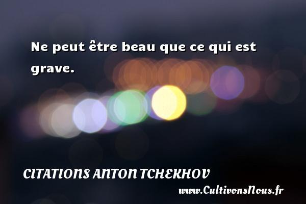 Citations Anton Tchekhov - Ne peut être beau que ce qui est grave. Une citation d  Anton Tchekhov CITATIONS ANTON TCHEKHOV