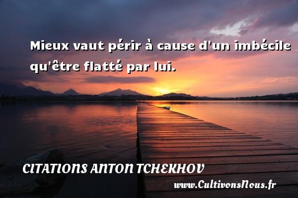 Citations Anton Tchekhov - Mieux vaut périr à cause d un imbécile qu être flatté par lui. Une citation d  Anton Tchekhov CITATIONS ANTON TCHEKHOV