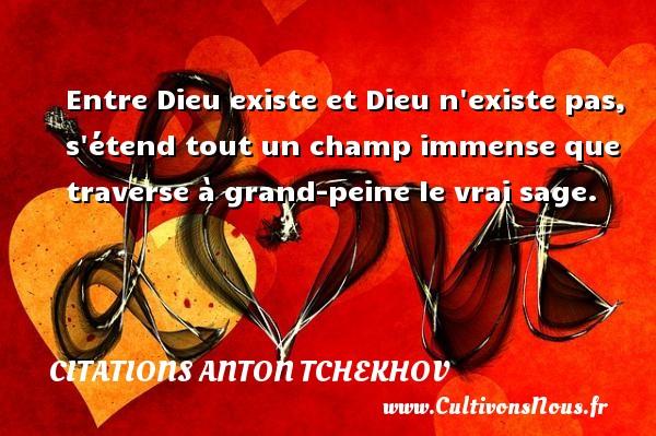 Citations Anton Tchekhov - Entre Dieu existe et Dieu n existe pas, s étend tout un champ immense que traverse à grand-peine le vrai sage. Une citation d  Anton Tchekhov CITATIONS ANTON TCHEKHOV