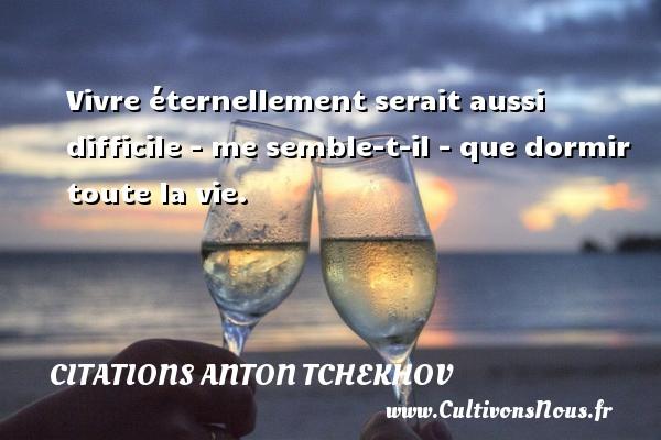 Citations Anton Tchekhov - Vivre éternellement serait aussi difficile - me semble-t-il - que dormir toute la vie. Une citation d  Anton Tchekhov CITATIONS ANTON TCHEKHOV