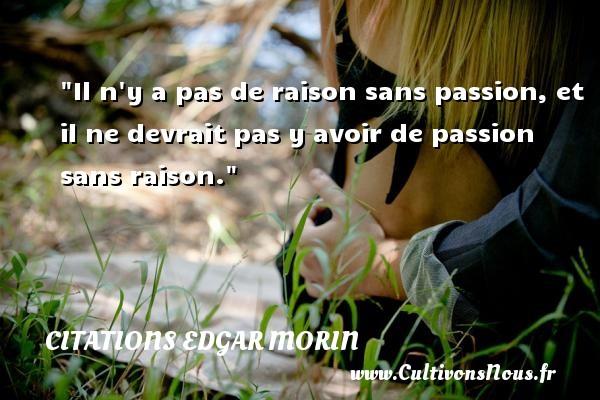 Citations Edgar Morin - Citation avoir raison - Il n y a pas de raison sans passion, et il ne devrait pas y avoir de passion sans raison. Une citation d  Edgar Morin CITATIONS EDGAR MORIN