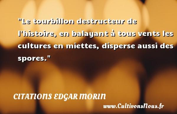 Citations Edgar Morin - Le tourbillon destructeur de l histoire, en balayant à tous vents les cultures en miettes, disperse aussi des spores. Une citation d  Edgar Morin CITATIONS EDGAR MORIN