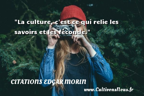 La culture, c est ce qui relie les savoirs et les féconde. Une citation d  Edgar Morin CITATIONS EDGAR MORIN - Citation savoir