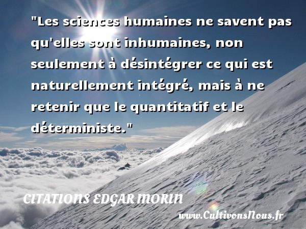 Les sciences humaines ne savent pas qu elles sont inhumaines, non seulement à désintégrer ce qui est naturellement intégré, mais à ne retenir que le quantitatif et le déterministe. Une citation d  Edgar Morin CITATIONS EDGAR MORIN