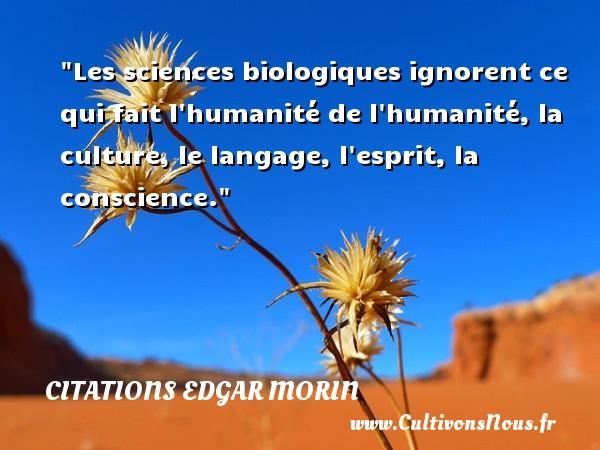 Citations Edgar Morin - Les sciences biologiques ignorent ce qui fait l humanité de l humanité, la culture, le langage, l esprit, la conscience. Une citation d  Edgar Morin CITATIONS EDGAR MORIN