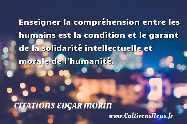 Enseigner la compréhension entre les humains est la condition et le garant de la solidarité intellectuelle et morale de l humanité. Une citation d  Edgar Morin CITATIONS EDGAR MORIN