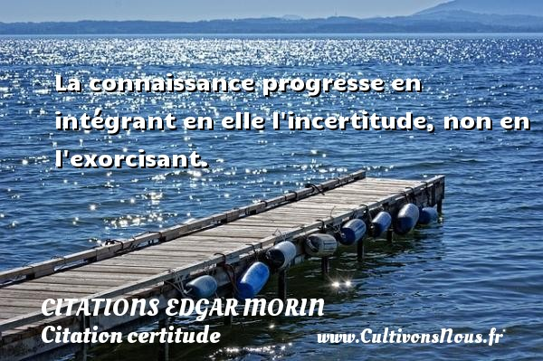 Citations Edgar Morin - Citation certitude - La connaissance progresse en intégrant en elle l incertitude, non en l exorcisant. Une citation d  Edgar Morin CITATIONS EDGAR MORIN