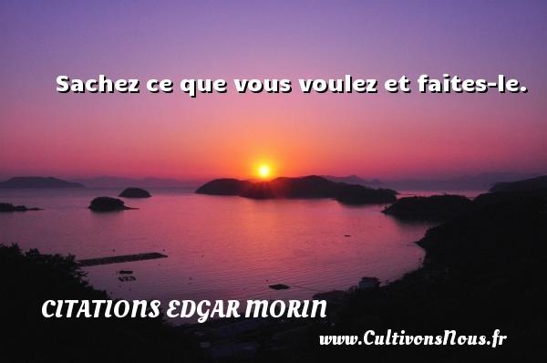 Citations Edgar Morin - Sachez ce que vous voulez et faites-le. Une citation d  Edgar Morin CITATIONS EDGAR MORIN