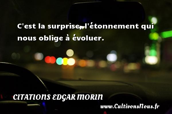 Citations Edgar Morin - C est la surprise, l étonnement qui nous oblige à évoluer. Une citation d  Edgar Morin CITATIONS EDGAR MORIN