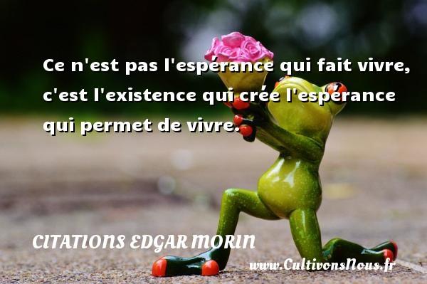 Citations Edgar Morin - Ce n est pas l espérance qui fait vivre, c est l existence qui crée l espérance qui permet de vivre. Une citation d  Edgar Morin CITATIONS EDGAR MORIN