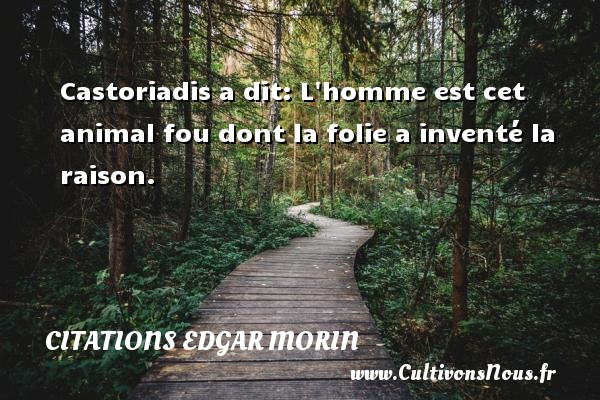 Citations Edgar Morin - Castoriadis a dit: L homme est cet animal fou dont la folie a inventé la raison. Une citation d  Edgar Morin CITATIONS EDGAR MORIN