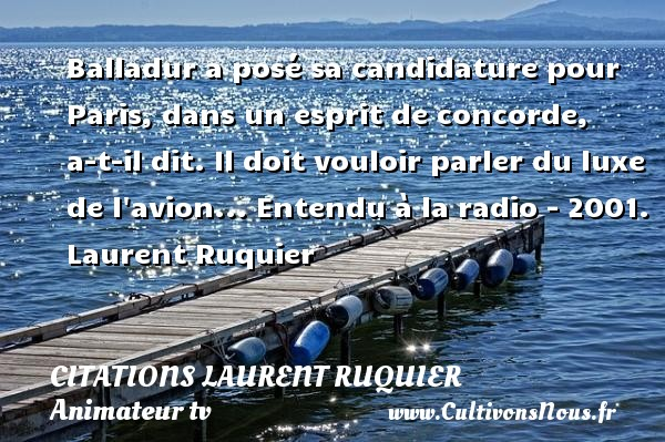 Citations - Citations Laurent Ruquier - Citation luxe - Balladur a posé sa candidature pour Paris, dans un esprit de concorde, a-t-il dit. Il doit vouloir parler du luxe de l avion...  Entendu à la radio - 2001. Laurent Ruquier CITATIONS LAURENT RUQUIER