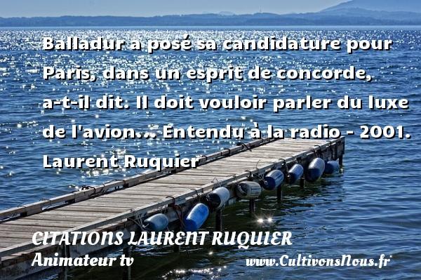 Balladur a posé sa candidature pour Paris, dans un esprit de concorde, a-t-il dit. Il doit vouloir parler du luxe de l avion...  Entendu à la radio - 2001. Laurent Ruquier CITATIONS LAURENT RUQUIER - Citation luxe