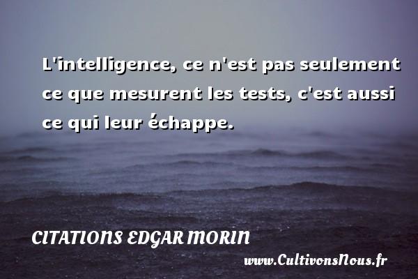 Citations Edgar Morin - L intelligence, ce n est pas seulement ce que mesurent les tests, c est aussi ce qui leur échappe. Une citation d  Edgar Morin CITATIONS EDGAR MORIN