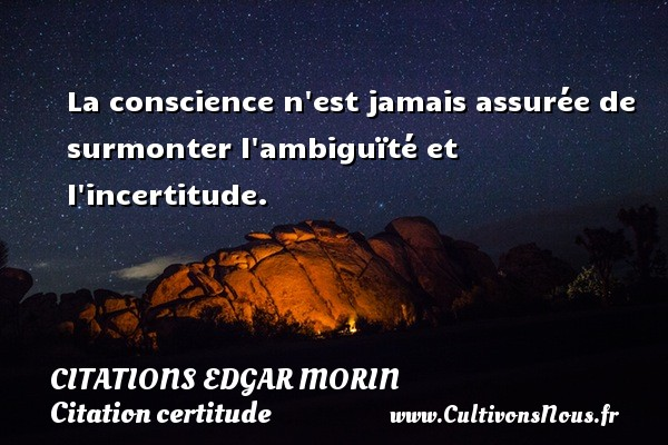 Citations Edgar Morin - Citation certitude - La conscience n est jamais assurée de surmonter l ambiguïté et l incertitude. Une citation d  Edgar Morin CITATIONS EDGAR MORIN