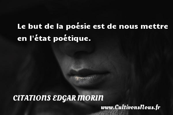 Citations Edgar Morin - Le but de la poésie est de nous mettre en l état poétique. Une citation d  Edgar Morin CITATIONS EDGAR MORIN