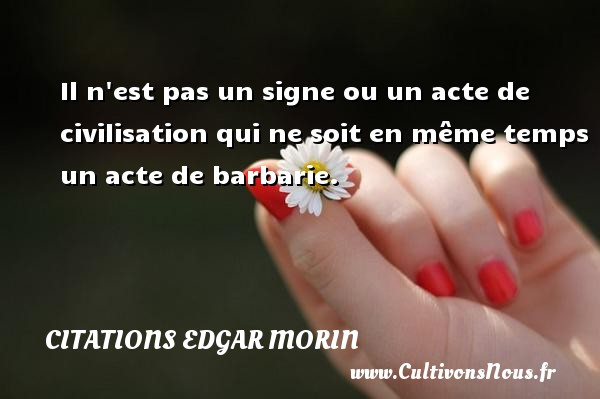 Citations Edgar Morin - Il n est pas un signe ou un acte de civilisation qui ne soit en même temps un acte de barbarie. Une citation d  Edgar Morin CITATIONS EDGAR MORIN