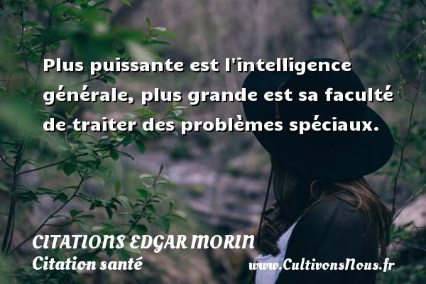 Citations Edgar Morin - Citation santé - Plus puissante est l intelligence générale, plus grande est sa faculté de traiter des problèmes spéciaux. Une citation d  Edgar Morin CITATIONS EDGAR MORIN