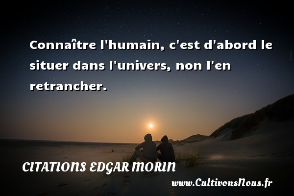 Citations Edgar Morin - Connaître l humain, c est d abord le situer dans l univers, non l en retrancher. Une citation d  Edgar Morin CITATIONS EDGAR MORIN