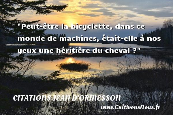 Citations Jean d'Ormesson - Citation cheval - Peut-être la bicyclette, dans ce monde de machines, était-elle à nos yeux une héritière du cheval ? Une citation de Jean d Ormesson CITATIONS JEAN D'ORMESSON