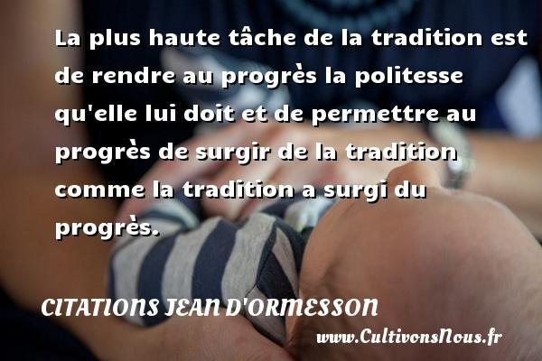 La plus haute tâche de la tradition est de rendre au progrès la politesse qu elle lui doit et de permettre au progrès de surgir de la tradition comme la tradition a surgi du progrès. Une citation de Jean d'Ormesson CITATIONS JEAN D'ORMESSON