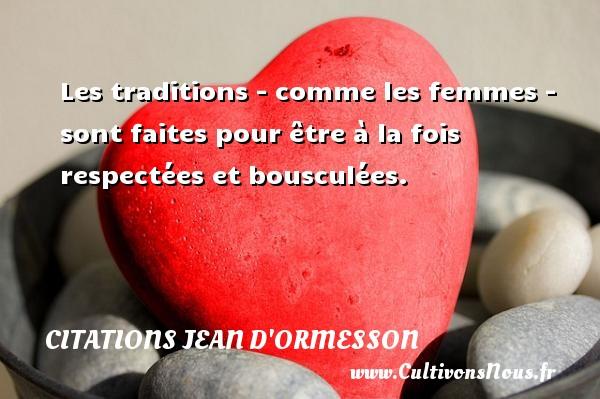 Les traditions - comme les femmes - sont faites pour être à la fois respectées et bousculées. Une citation de Jean d'Ormesson CITATIONS JEAN D'ORMESSON