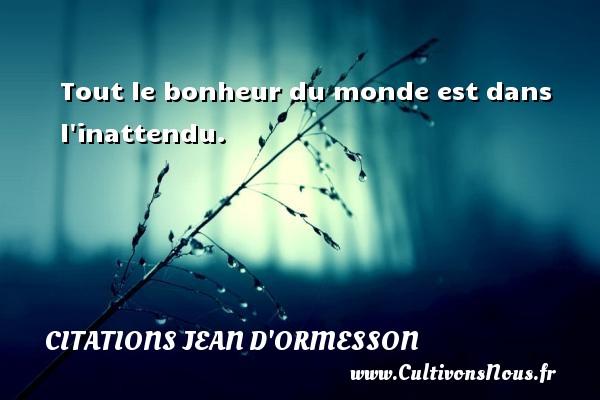Tout le bonheur du monde est dans l inattendu. Une citation de Jean d'Ormesson CITATIONS JEAN D'ORMESSON