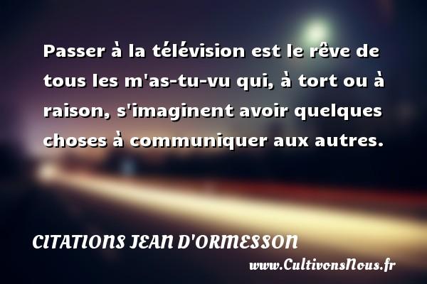 Passer à la télévision est le rêve de tous les m as-tu-vu qui, à tort ou à raison, s imaginent avoir quelques choses à communiquer aux autres. Une citation de Jean d'Ormesson CITATIONS JEAN D'ORMESSON