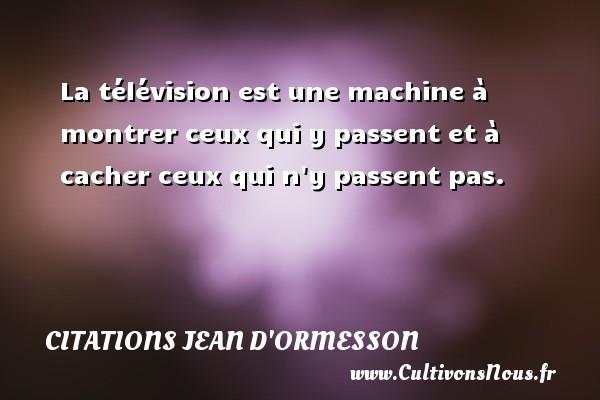 La télévision est une machine à montrer ceux qui y passent et à cacher ceux qui n y passent pas. Une citation de Jean d'Ormesson CITATIONS JEAN D'ORMESSON