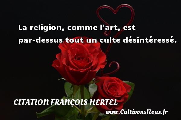 La religion, comme l art, est par-dessus tout un culte désintéressé. Une citation de François Hertel CITATION FRANÇOIS HERTEL - Citation François Hertel